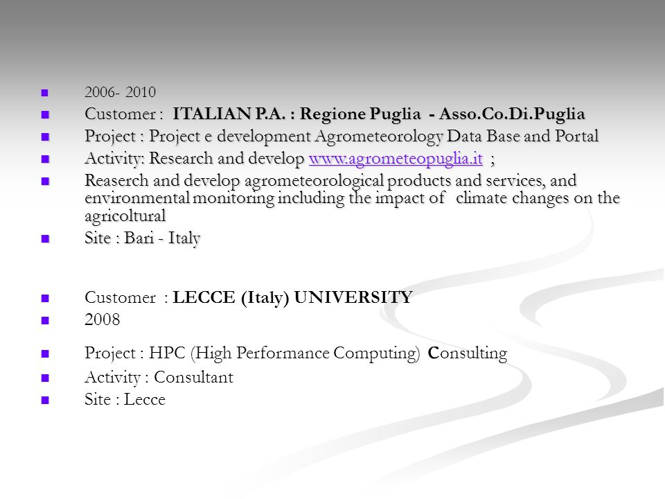 Customer : LECCE (Italy) UNIVERSITY 2008 Project : HPC (High Performance Computing) c onsulting Activity : Consultant Site : Lecce 2006- 2010 2006- 2010 Customer : ITALIAN P.A.
