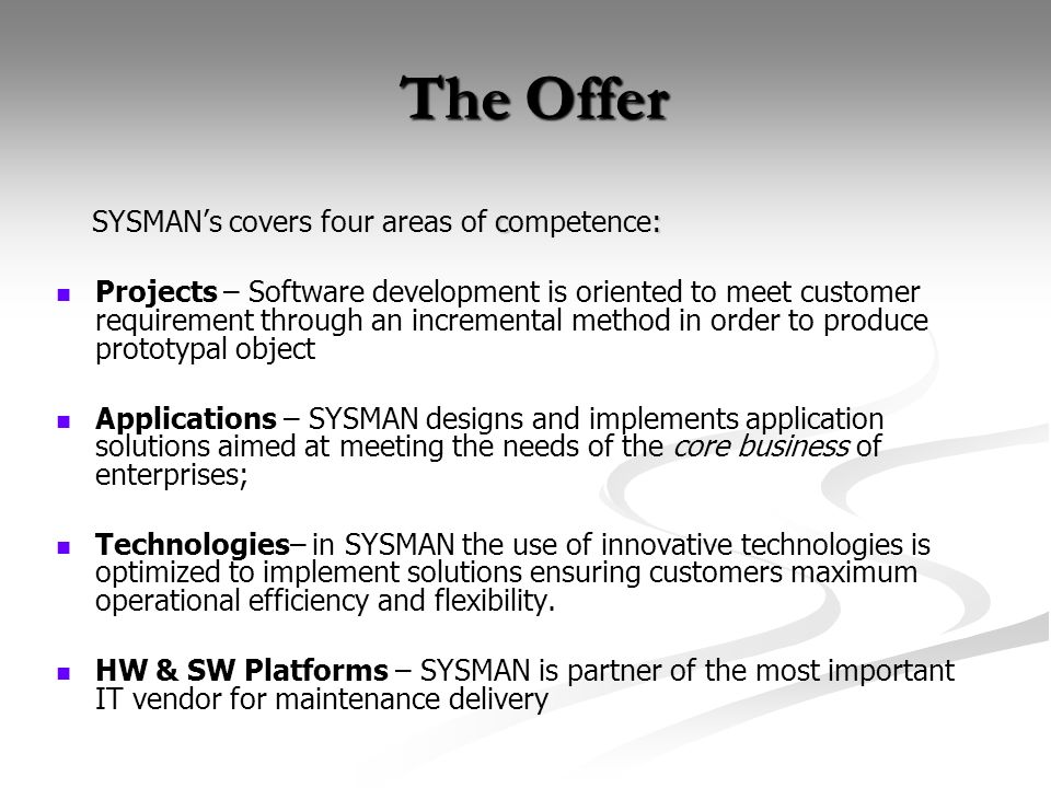 The Offer The Offer c: SYSMANs covers four areas of competence: Projects – Software development is oriented to meet customer requirement through an incremental method in order to produce prototypal object Applications – SYSMAN designs and implements application solutions aimed at meeting the needs of the core business of enterprises; Technologies– in SYSMAN the use of innovative technologies is optimized to implement solutions ensuring customers maximum operational efficiency and flexibility.