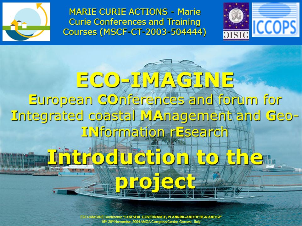 ECO-IMAGINE European COnferences and forum for Integrated coastal MAnagement and Geo- INformation rEsearch Introduction to the project ECO-IMAGINE Conference COASTAL GOVERNANCE, PLANNING AND DESIGN AND GI 16 th -20 th November, 2004 AMGA Congress Centre, Genova - Italy MARIE CURIE ACTIONS - Marie Curie Conferences and Training Courses (MSCF-CT-2003-504444)