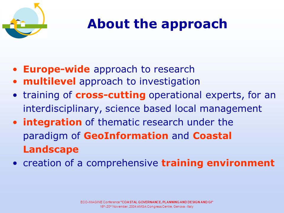 About the approach Europe-wide approach to research multilevel approach to investigation training of cross-cutting operational experts, for an interdisciplinary, science based local management integration of thematic research under the paradigm of GeoInformation and Coastal Landscape creation of a comprehensive training environment ECO-IMAGINE Conference COASTAL GOVERNANCE, PLANNING AND DESIGN AND GI 16 th -20 th November, 2004 AMGA Congress Centre, Genova - Italy