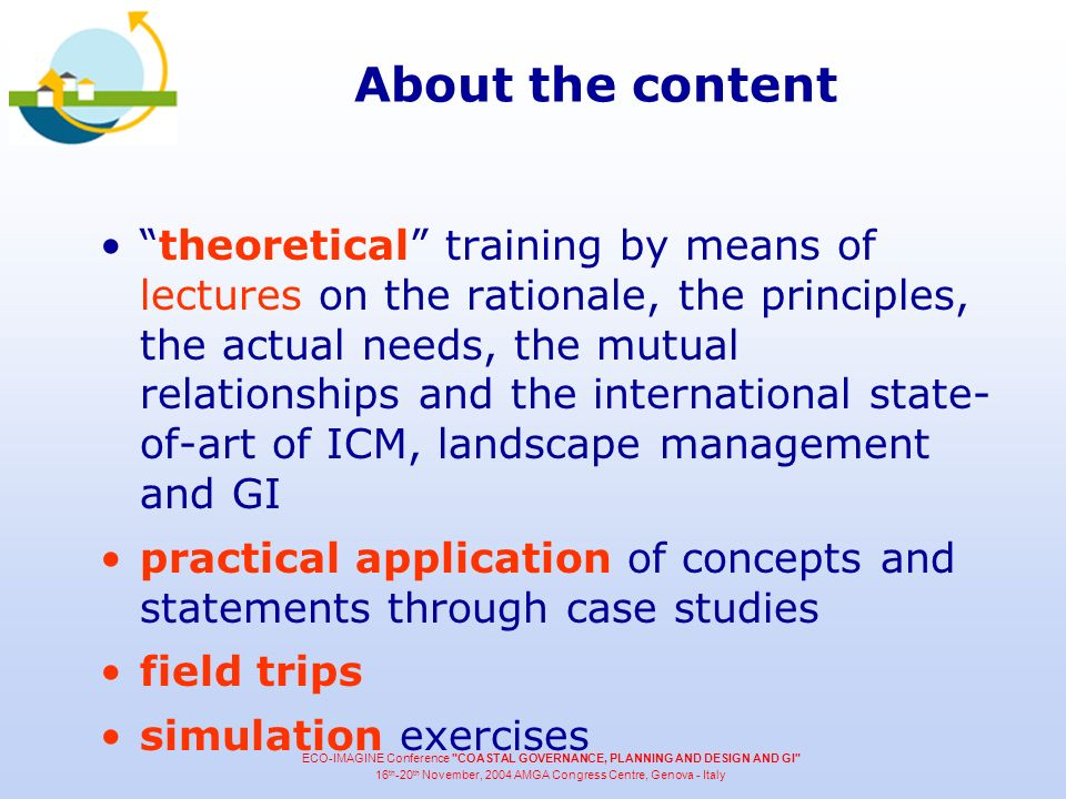 About the content theoretical training by means of lectures on the rationale, the principles, the actual needs, the mutual relationships and the international state- of-art of ICM, landscape management and GI practical application of concepts and statements through case studies field trips simulation exercises ECO-IMAGINE Conference COASTAL GOVERNANCE, PLANNING AND DESIGN AND GI 16 th -20 th November, 2004 AMGA Congress Centre, Genova - Italy