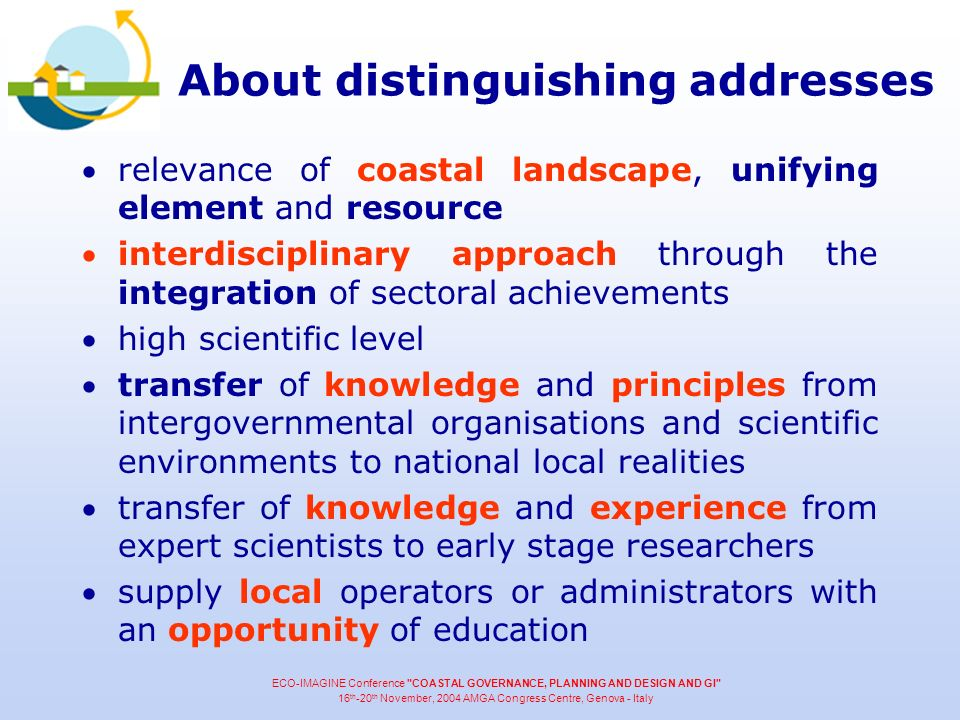 About distinguishing addresses relevance of coastal landscape, unifying element and resource interdisciplinary approach through the integration of sectoral achievements high scientific level transfer of knowledge and principles from intergovernmental organisations and scientific environments to national local realities transfer of knowledge and experience from expert scientists to early stage researchers supply local operators or administrators with an opportunity of education ECO-IMAGINE Conference COASTAL GOVERNANCE, PLANNING AND DESIGN AND GI 16 th -20 th November, 2004 AMGA Congress Centre, Genova - Italy