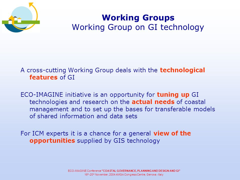 Working Groups Working Group on GI technology A cross-cutting Working Group deals with the technological features of GI ECO-IMAGINE initiative is an opportunity for tuning up GI technologies and research on the actual needs of coastal management and to set up the bases for transferable models of shared information and data sets For ICM experts it is a chance for a general view of the opportunities supplied by GIS technology ECO-IMAGINE Conference COASTAL GOVERNANCE, PLANNING AND DESIGN AND GI 16 th -20 th November, 2004 AMGA Congress Centre, Genova - Italy