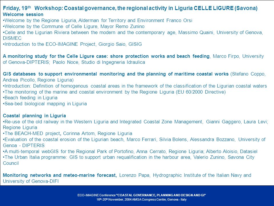 ECO-IMAGINE Conference COASTAL GOVERNANCE, PLANNING AND DESIGN AND GI 16 th -20 th November, 2004 AMGA Congress Centre, Genova - Italy Friday, 19 th Workshop: Coastal governance, the regional activity in Liguria CELLE LIGURE (Savona) Welcome session Welcome by the Regione Liguria, Alderman for Territory and Environment Franco Orsi Welcome by the Commune of Celle Ligure, Mayor Remo Zunino Celle and the Ligurian Riviera between the modern and the contemporary age, Massimo Quaini, University of Genova, DISMEC Introduction to the ECO-IMAGINE Project, Giorgio Saio, GISIG A monitoring study for the Celle Ligure case: shore protection works and beach feeding, Marco Firpo, University of Genova-DIPTERIS; Paolo Noce, Studio di Ingegneria Idraulica GIS databases to support environmental monitoring and the planning of maritime coastal works (Stefano Coppo, Andrea Picollo, Regione Liguria) Introduction: Definition of homogenous coastal areas in the framework of the classification of the Ligurian coastal waters The monitoring of the marine and coastal environment by the Regione Liguria (EU 60/2000 Directive) Beach feeding in Liguria Sea-bed biological mapping in Liguria Coastal planning in Liguria Re-use of the old railway in the Western Liguria and Integrated Coastal Zone Management, Gianni Gaggero, Laura Levi; Regione Liguria The BEACH-MED project, Corinna Artom, Regione Liguria Evaluation of the coastal erosion of the Ligurian beach, Marco Ferrari, Silvia Bolens, Alessandra Bozzano, University of Genoa - DIPTERIS A multi-temporal webGIS for the Regional Park of Portofino, Anna Cerrato, Regione Liguria; Alberto Aloisio, Datasiel The Urban Italia programme: GIS to support urban requalification in the harbour area, Valerio Zunino, Savona City Council Monitoring networks and meteo-marine forecast, Lorenzo Papa, Hydrographic Institute of the Italian Navy and University of Genova-DIFI
