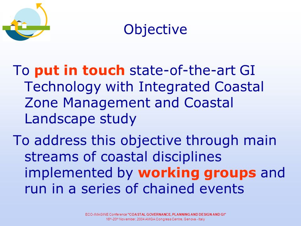 Objective To put in touch state-of-the-art GI Technology with Integrated Coastal Zone Management and Coastal Landscape study To address this objective through main streams of coastal disciplines implemented by working groups and run in a series of chained events ECO-IMAGINE Conference COASTAL GOVERNANCE, PLANNING AND DESIGN AND GI 16 th -20 th November, 2004 AMGA Congress Centre, Genova - Italy