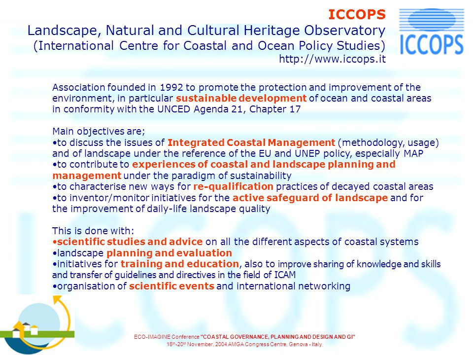 Association founded in 1992 to promote the protection and improvement of the environment, in particular sustainable development of ocean and coastal areas in conformity with the UNCED Agenda 21, Chapter 17 Main objectives are; to discuss the issues of Integrated Coastal Management (methodology, usage) and of landscape under the reference of the EU and UNEP policy, especially MAP to contribute to experiences of coastal and landscape planning and management under the paradigm of sustainability to characterise new ways for re-qualification practices of decayed coastal areas to inventor/monitor initiatives for the active safeguard of landscape and for the improvement of daily-life landscape quality This is done with: scientific studies and advice on all the different aspects of coastal systems landscape planning and evaluation initiatives for training and education, also to improve sharing of knowledge and skills and transfer of guidelines and directives in the field of ICAM organisation of scientific events and international networking ICCOPS Landscape, Natural and Cultural Heritage Observatory (International Centre for Coastal and Ocean Policy Studies) http://www.iccops.it ECO-IMAGINE Conference COASTAL GOVERNANCE, PLANNING AND DESIGN AND GI 16 th -20 th November, 2004 AMGA Congress Centre, Genova - Italy