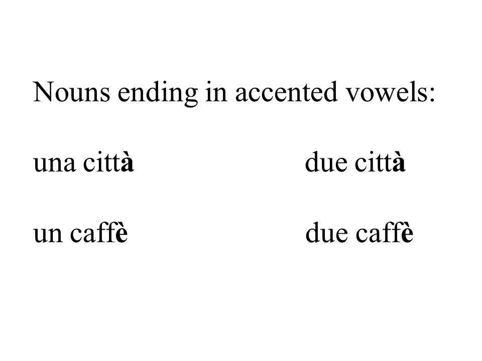 Nouns ending in accented vowels: una città due città un caffè due caffè