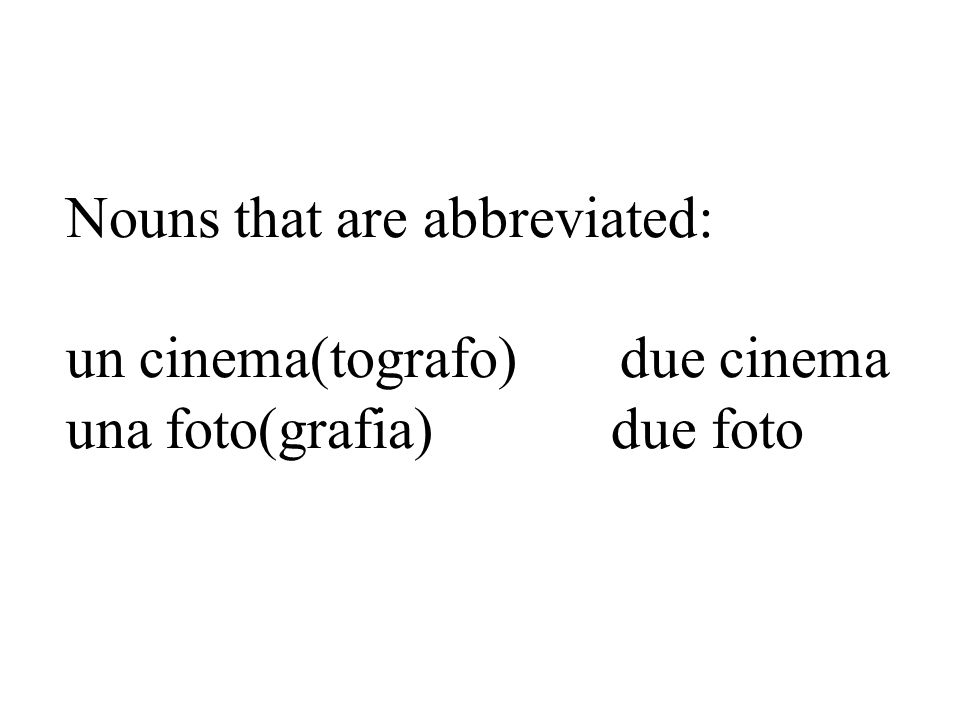 Nouns that are abbreviated: un cinema(tografo) due cinema una foto(grafia) due foto