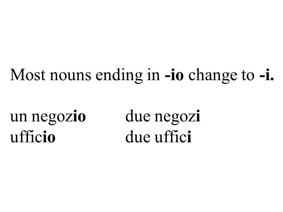 Most nouns ending in -io change to -i. un negozio due negozi ufficio due uffici