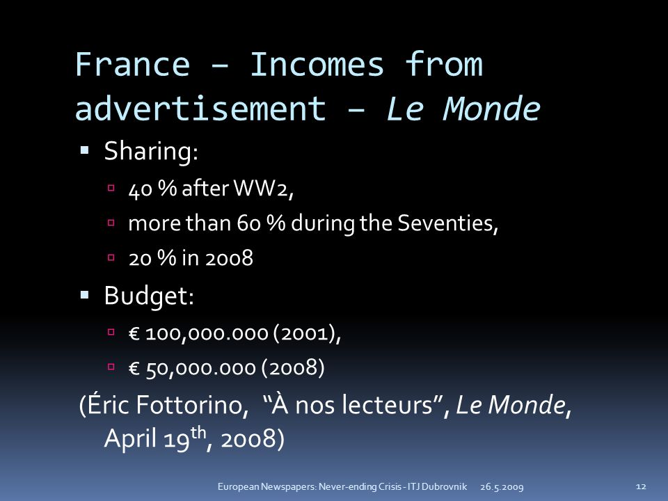 France – Incomes from advertisement – Le Monde Sharing: 40 % after WW2, more than 60 % during the Seventies, 20 % in 2008 Budget: 100, (2001), 50, (2008) (Éric Fottorino, À nos lecteurs, Le Monde, April 19 th, 2008) European Newspapers: Never-ending Crisis - ITJ Dubrovnik 12