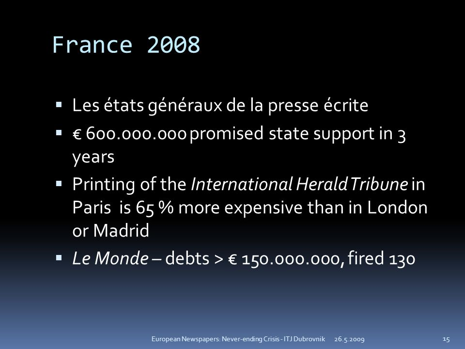 France 2008 Les états généraux de la presse écrite 600.000.000 promised state support in 3 years Printing of the International Herald Tribune in Paris is 65 % more expensive than in London or Madrid Le Monde – debts > 150.000.000, fired 130 26.5.2009European Newspapers: Never-ending Crisis - ITJ Dubrovnik 15