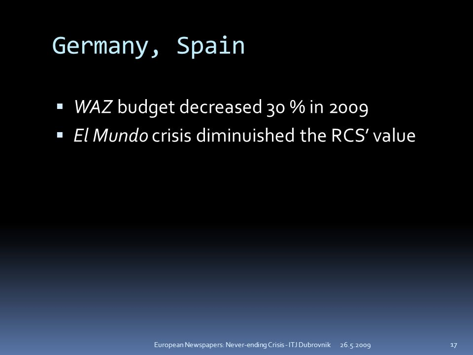 Germany, Spain WAZ budget decreased 30 % in 2009 El Mundo crisis diminuished the RCS value European Newspapers: Never-ending Crisis - ITJ Dubrovnik 17