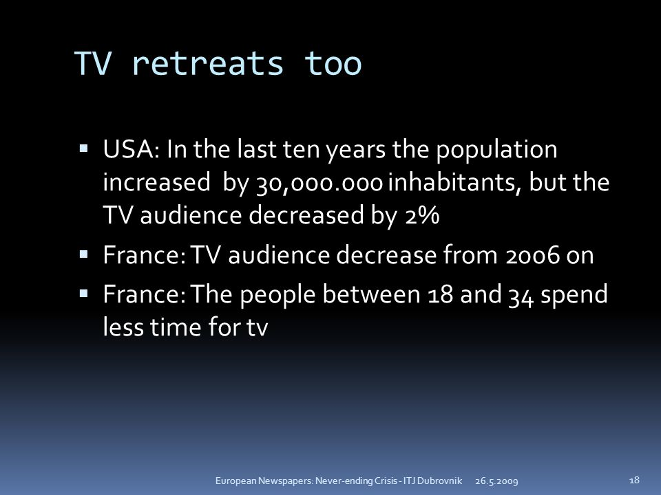 TV retreats too USA: In the last ten years the population increased by 30, inhabitants, but the TV audience decreased by 2% France: TV audience decrease from 2006 on France: The people between 18 and 34 spend less time for tv European Newspapers: Never-ending Crisis - ITJ Dubrovnik 18