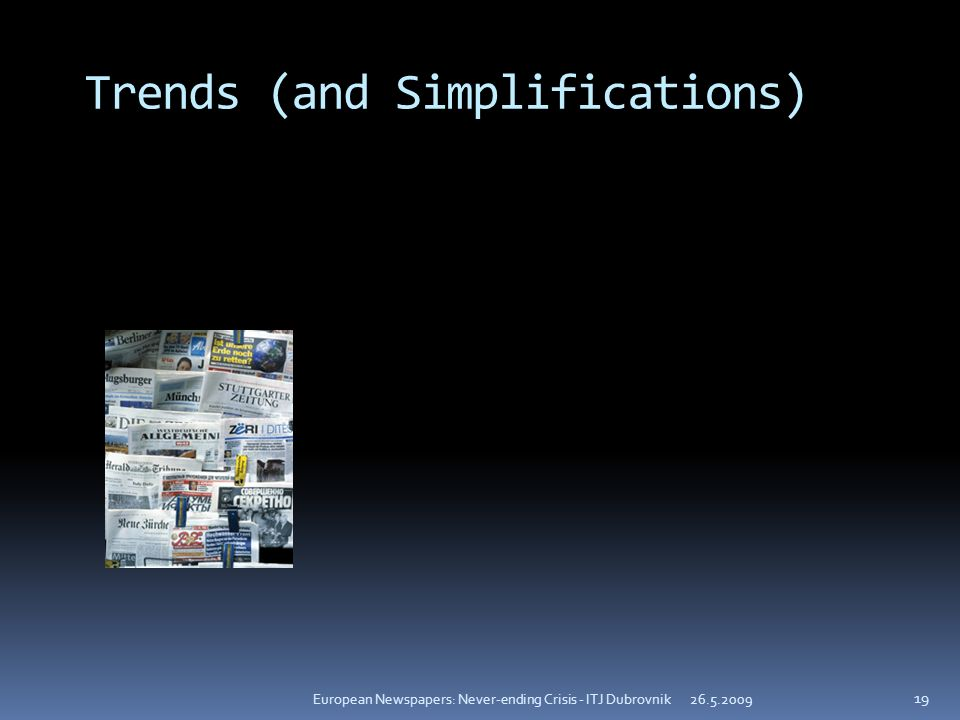 Trends (and Simplifications) European Newspapers: Never-ending Crisis - ITJ Dubrovnik 19