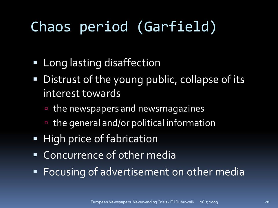Chaos period (Garfield) Long lasting disaffection Distrust of the young public, collapse of its interest towards the newspapers and newsmagazines the general and/or political information High price of fabrication Concurrence of other media Focusing of advertisement on other media European Newspapers: Never-ending Crisis - ITJ Dubrovnik 20