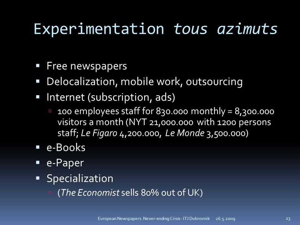 Experimentation tous azimuts Free newspapers Delocalization, mobile work, outsourcing Internet (subscription, ads) 100 employees staff for 830.000 monthly = 8,300.000 visitors a month (NYT 21,000.000 with 1200 persons staff; Le Figaro 4,200.000, Le Monde 3,500.000) e-Books e-Paper Specialization (The Economist sells 80% out of UK) 26.5.2009European Newspapers: Never-ending Crisis - ITJ Dubrovnik 23