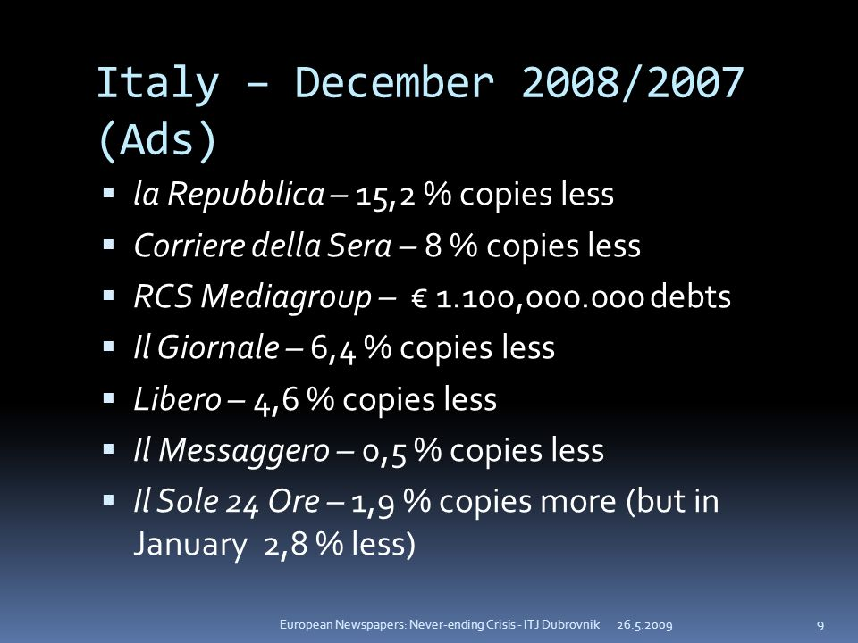 Italy – December 2008/2007 (Ads) la Repubblica – 15,2 % copies less Corriere della Sera – 8 % copies less RCS Mediagroup – 1.100, debts Il Giornale – 6,4 % copies less Libero – 4,6 % copies less Il Messaggero – 0,5 % copies less Il Sole 24 Ore – 1,9 % copies more (but in January 2,8 % less) European Newspapers: Never-ending Crisis - ITJ Dubrovnik 9