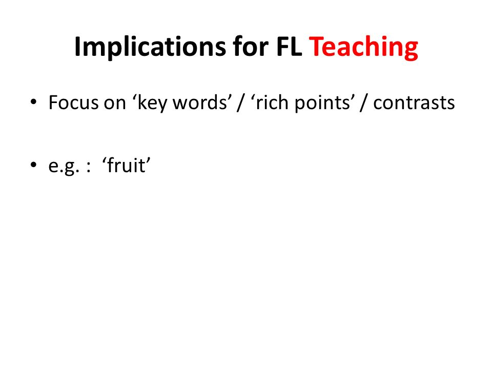 Implications for FL Teaching Focus on key words / rich points / contrasts e.g. : fruit