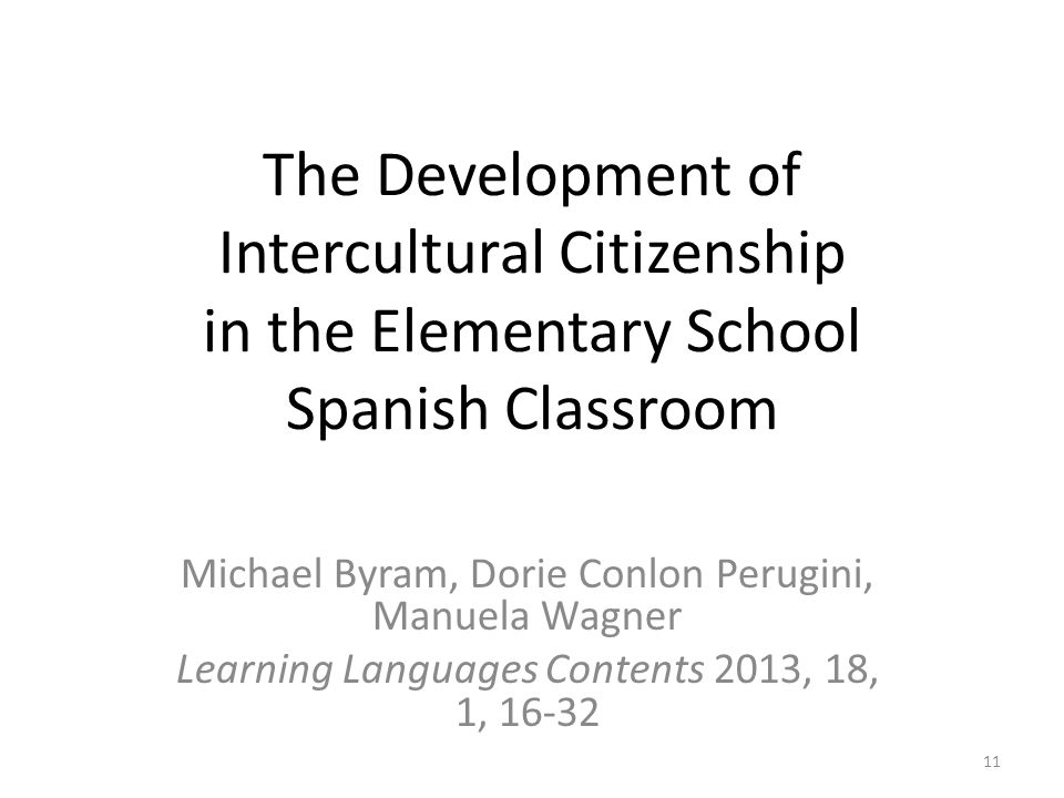 The Development of Intercultural Citizenship in the Elementary School Spanish Classroom Michael Byram, Dorie Conlon Perugini, Manuela Wagner Learning Languages Contents 2013, 18, 1, 16-32 11