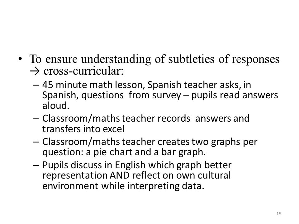 To ensure understanding of subtleties of responses cross-curricular: – 45 minute math lesson, Spanish teacher asks, in Spanish, questions from survey – pupils read answers aloud.