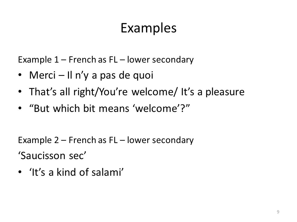 9 Examples Example 1 – French as FL – lower secondary Merci – Il ny a pas de quoi Thats all right/Youre welcome/ Its a pleasure But which bit means welcome.