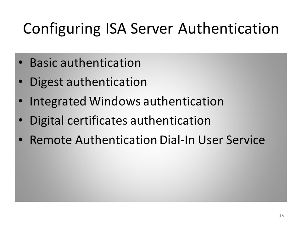 15 Configuring ISA Server Authentication Basic authentication Digest authentication Integrated Windows authentication Digital certificates authentication Remote Authentication Dial-In User Service