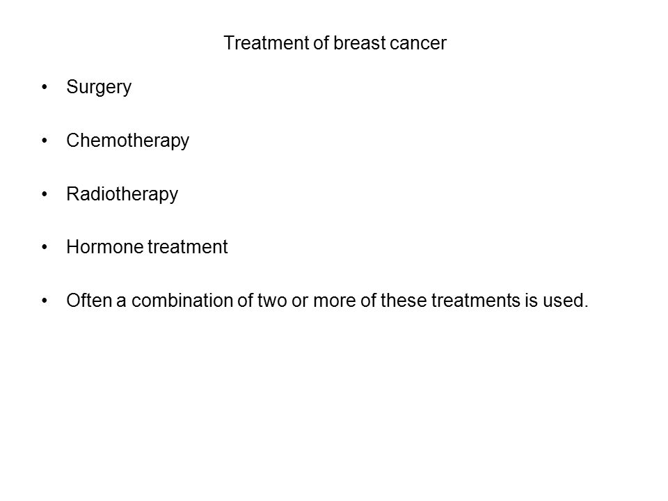 Treatment of breast cancer Surgery Chemotherapy Radiotherapy Hormone treatment Often a combination of two or more of these treatments is used.