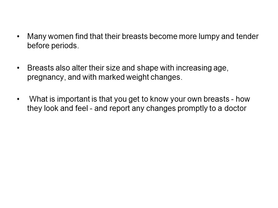 Many women find that their breasts become more lumpy and tender before periods.