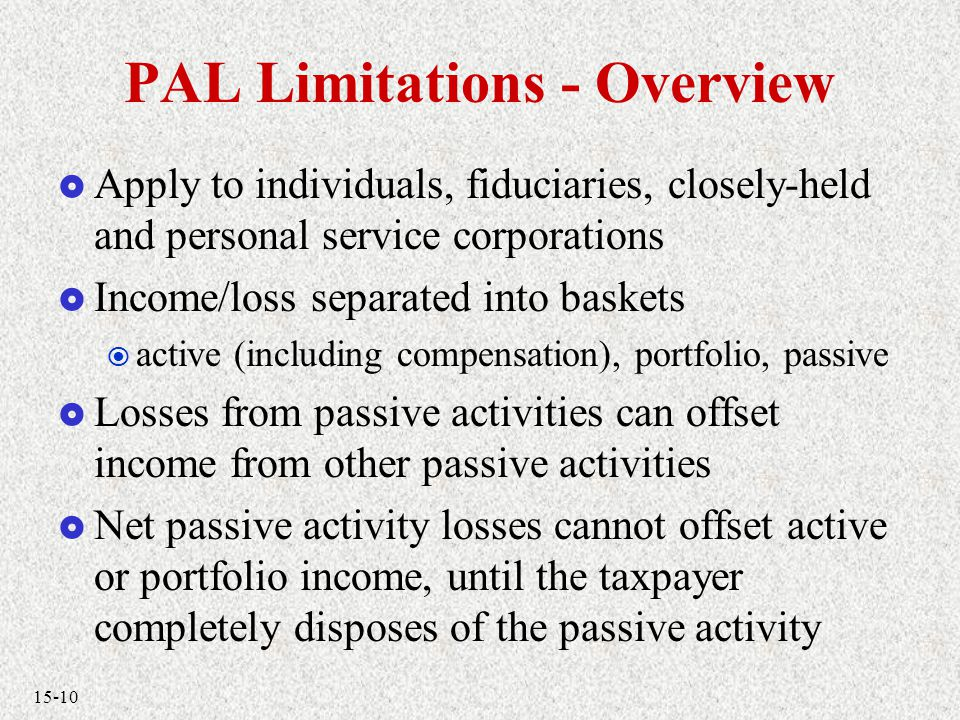 15-10 PAL Limitations - Overview  Apply to individuals, fiduciaries, closely-held and personal service corporations  Income/loss separated into baskets  active (including compensation), portfolio, passive  Losses from passive activities can offset income from other passive activities  Net passive activity losses cannot offset active or portfolio income, until the taxpayer completely disposes of the passive activity