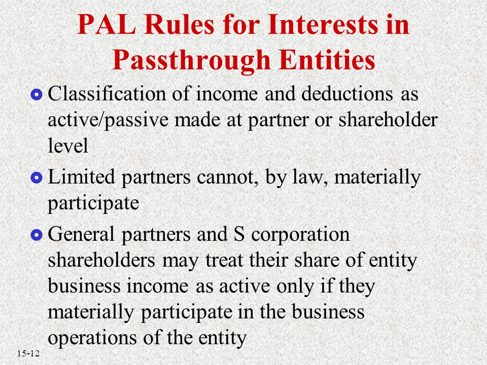 15-12 PAL Rules for Interests in Passthrough Entities  Classification of income and deductions as active/passive made at partner or shareholder level  Limited partners cannot, by law, materially participate  General partners and S corporation shareholders may treat their share of entity business income as active only if they materially participate in the business operations of the entity