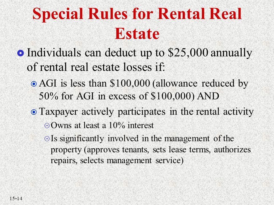 15-14 Special Rules for Rental Real Estate  Individuals can deduct up to $25,000 annually of rental real estate losses if:  AGI is less than $100,000 (allowance reduced by 50% for AGI in excess of $100,000) AND  Taxpayer actively participates in the rental activity  Owns at least a 10% interest  Is significantly involved in the management of the property (approves tenants, sets lease terms, authorizes repairs, selects management service)