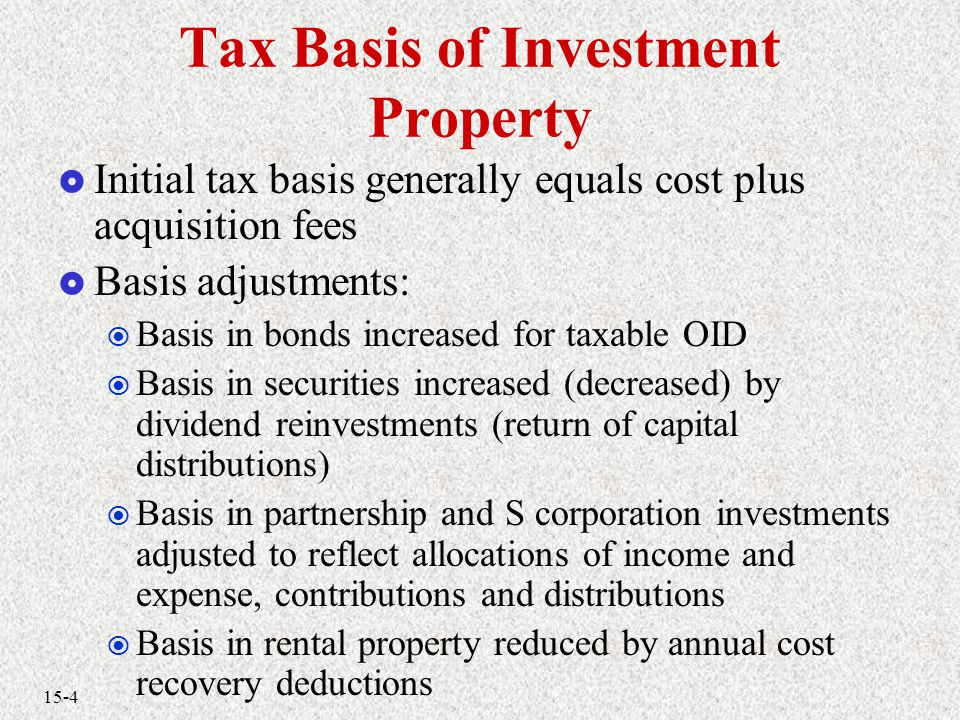 15-4 Tax Basis of Investment Property  Initial tax basis generally equals cost plus acquisition fees  Basis adjustments:  Basis in bonds increased for taxable OID  Basis in securities increased (decreased) by dividend reinvestments (return of capital distributions)  Basis in partnership and S corporation investments adjusted to reflect allocations of income and expense, contributions and distributions  Basis in rental property reduced by annual cost recovery deductions
