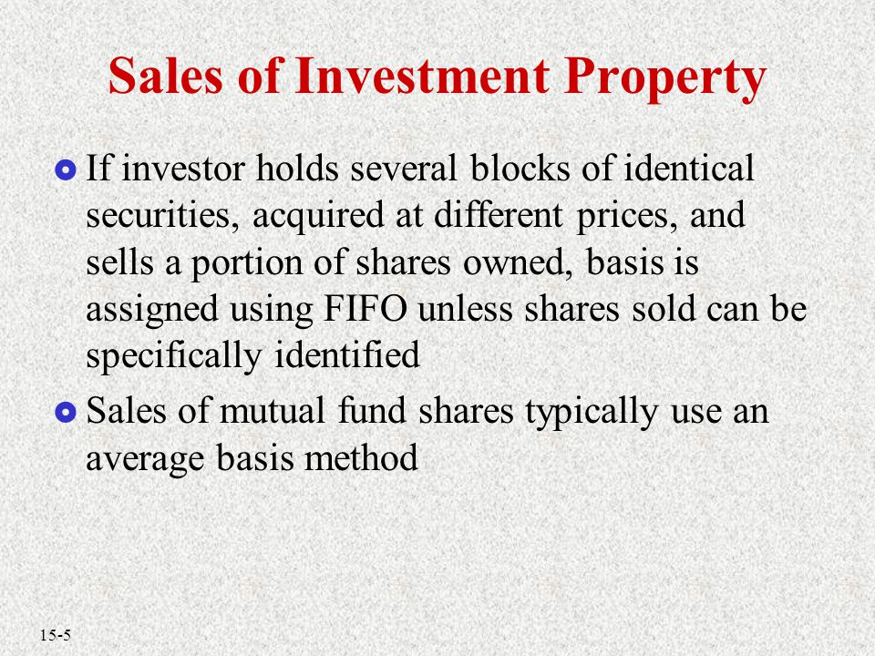 15-5 Sales of Investment Property  If investor holds several blocks of identical securities, acquired at different prices, and sells a portion of shares owned, basis is assigned using FIFO unless shares sold can be specifically identified  Sales of mutual fund shares typically use an average basis method