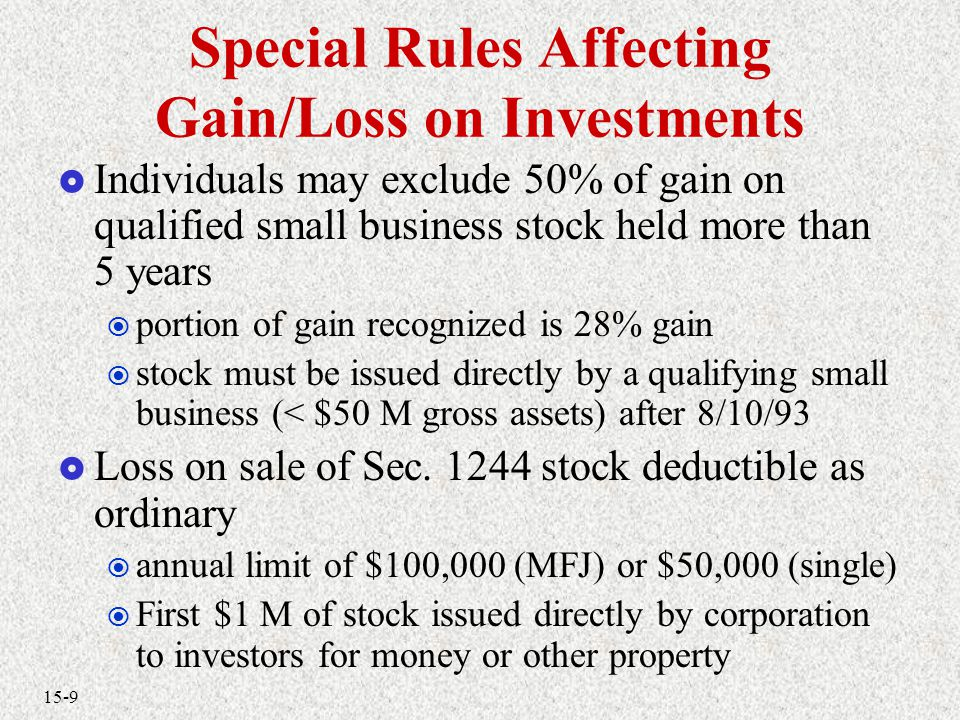 15-9 Special Rules Affecting Gain/Loss on Investments  Individuals may exclude 50% of gain on qualified small business stock held more than 5 years  portion of gain recognized is 28% gain  stock must be issued directly by a qualifying small business (< $50 M gross assets) after 8/10/93  Loss on sale of Sec.