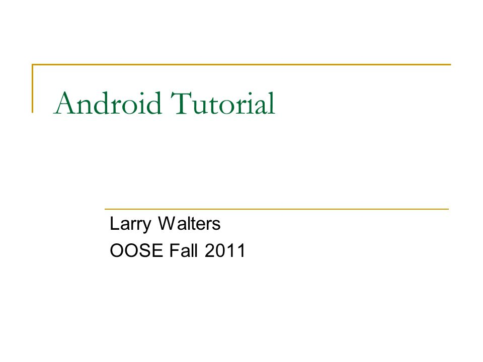 Android Tutorial Larry Walters OOSE Fall 2011