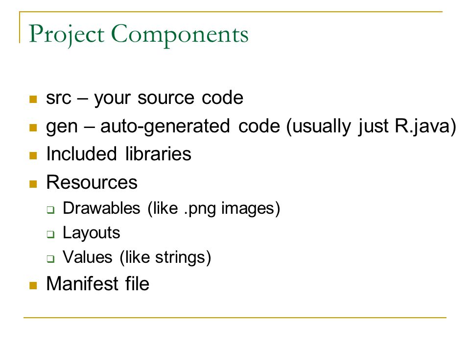 Project Components src – your source code gen – auto-generated code (usually just R.java) Included libraries Resources  Drawables (like.png images)  Layouts  Values (like strings) Manifest file