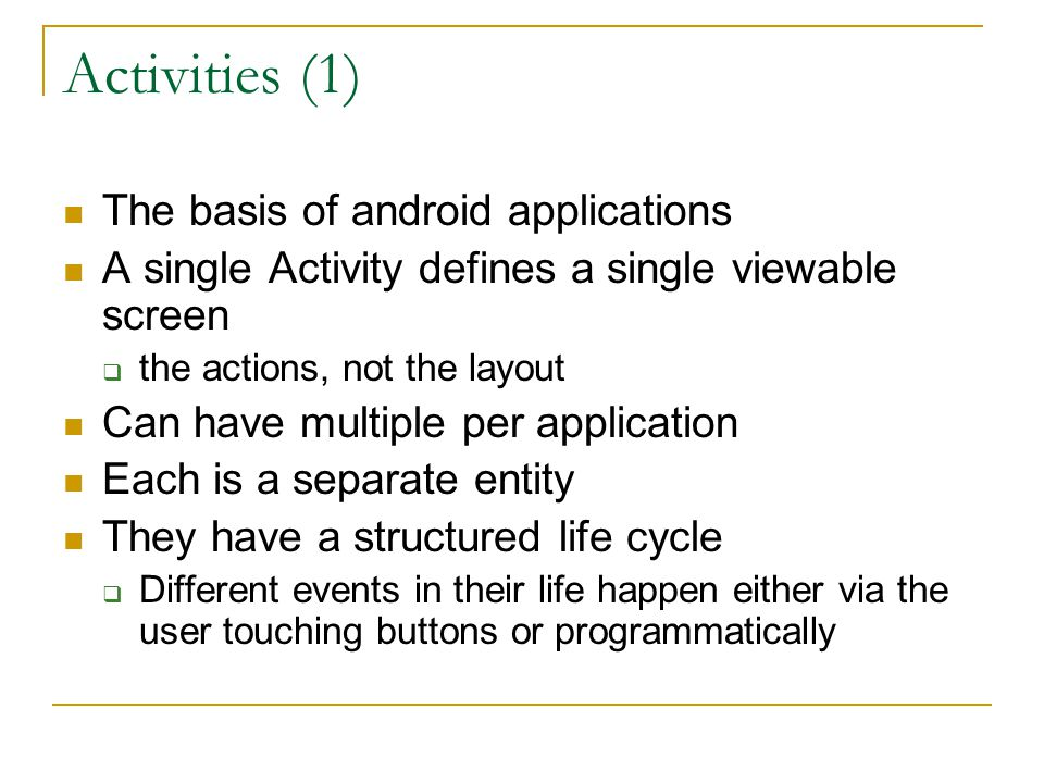 Activities (1) The basis of android applications A single Activity defines a single viewable screen  the actions, not the layout Can have multiple per application Each is a separate entity They have a structured life cycle  Different events in their life happen either via the user touching buttons or programmatically