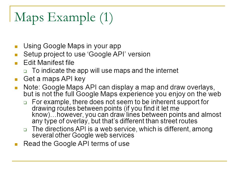 Maps Example (1) Using Google Maps in your app Setup project to use 'Google API' version Edit Manifest file  To indicate the app will use maps and the internet Get a maps API key Note: Google Maps API can display a map and draw overlays, but is not the full Google Maps experience you enjoy on the web  For example, there does not seem to be inherent support for drawing routes between points (if you find it let me know)…however, you can draw lines between points and almost any type of overlay, but that's different than street routes  The directions API is a web service, which is different, among several other Google web services Read the Google API terms of use