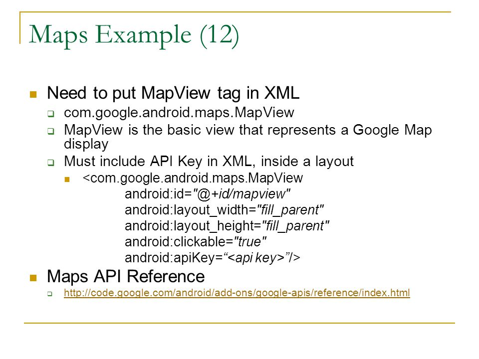 Maps Example (12) Need to put MapView tag in XML  com.google.android.maps.MapView  MapView is the basic view that represents a Google Map display  Must include API Key in XML, inside a layout <com.google.android.maps.MapView android:layout_width= fill_parent android:layout_height= fill_parent android:clickable= true android:apiKey= /> Maps API Reference 