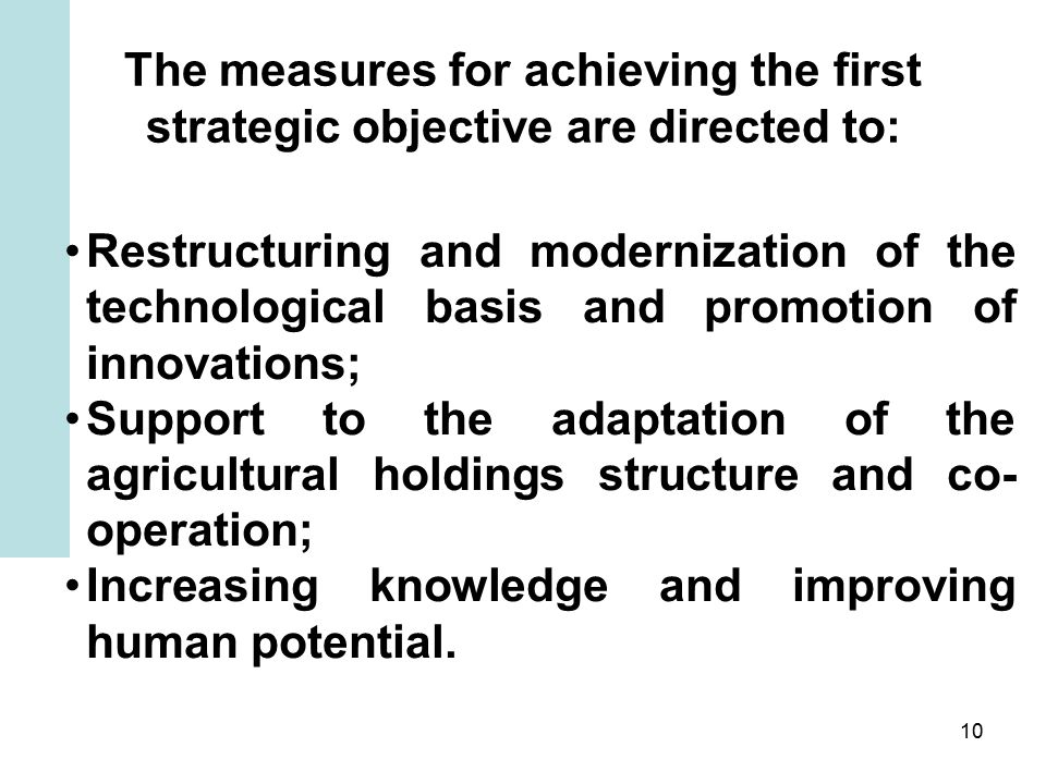 10 The measures for achieving the first strategic objective are directed to: Restructuring and modernization of the technological basis and promotion of innovations; Support to the adaptation of the agricultural holdings structure and co- operation; Increasing knowledge and improving human potential.