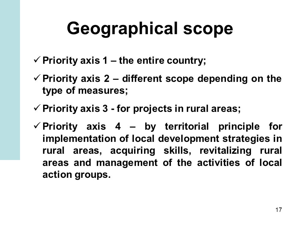 17 Geographical scope Priority axis 1 – the entire country; Priority axis 2 – different scope depending on the type of measures; Priority axis 3 - for projects in rural areas; Priority axis 4 – by territorial principle for implementation of local development strategies in rural areas, acquiring skills, revitalizing rural areas and management of the activities of local action groups.