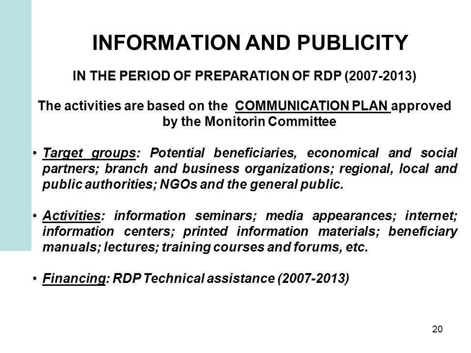 20 INFORMATION AND PUBLICITY IN THE PERIOD OF PREPARATION OF RDP ( ) The activities are based on the COMMUNICATION PLAN approved by the Monitorin Committee Target groups: Potential beneficiaries, economical and social partners; branch and business organizations; regional, local and public authorities; NGOs and the general public.