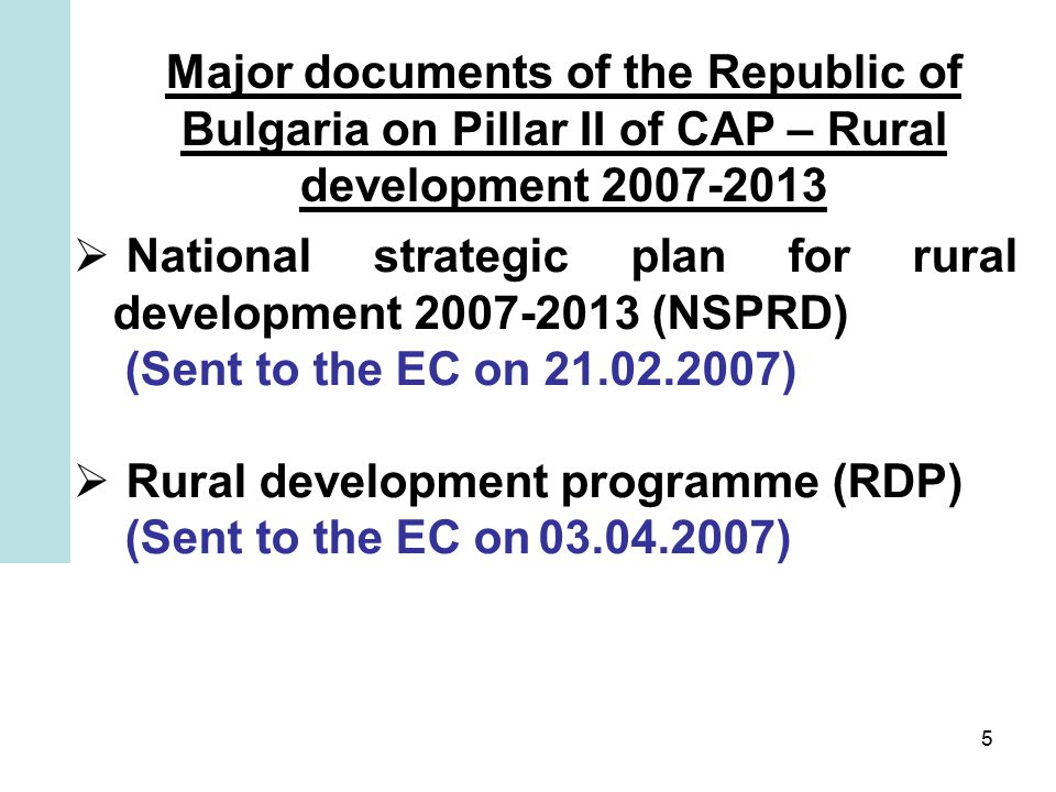 5 Major documents of the Republic of Bulgaria on Pillar II of CAP – Rural development  National strategic plan for rural development (NSPRD) (Sent to the EC on )  Rural development programme (RDP) (Sent to the EC on )