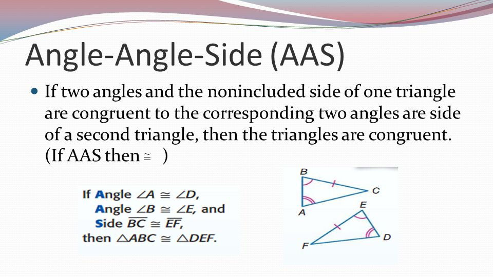 Angle-Angle-Side (AAS) If two angles and the nonincluded side of one triangle are congruent to the corresponding two angles are side of a second triangle, then the triangles are congruent.