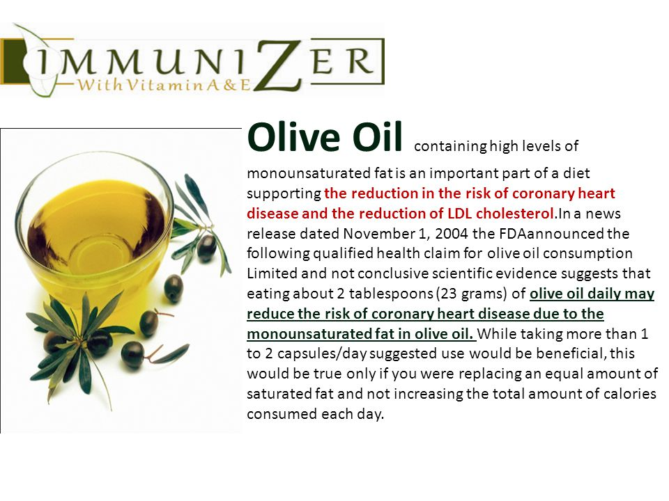 Olive Oil containing high levels of monounsaturated fat is an important part of a diet supporting the reduction in the risk of coronary heart disease and the reduction of LDL cholesterol.In a news release dated November 1, 2004 the FDAannounced the following qualified health claim for olive oil consumption Limited and not conclusive scientific evidence suggests that eating about 2 tablespoons (23 grams) of olive oil daily may reduce the risk of coronary heart disease due to the monounsaturated fat in olive oil.