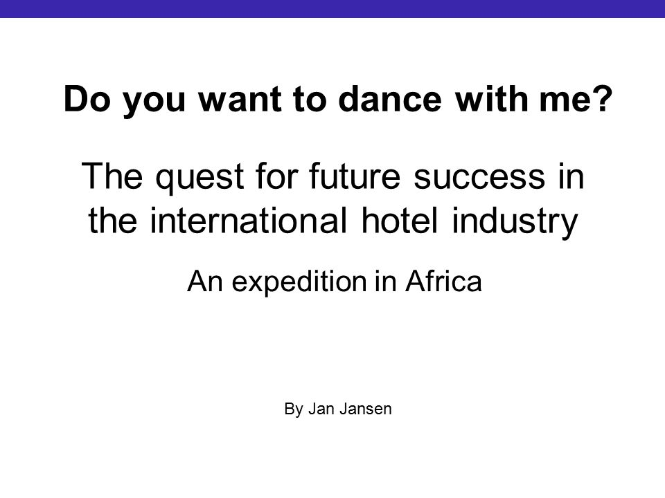 The quest for future success in the international hotel industry An expedition in Africa Do you want to dance with me.