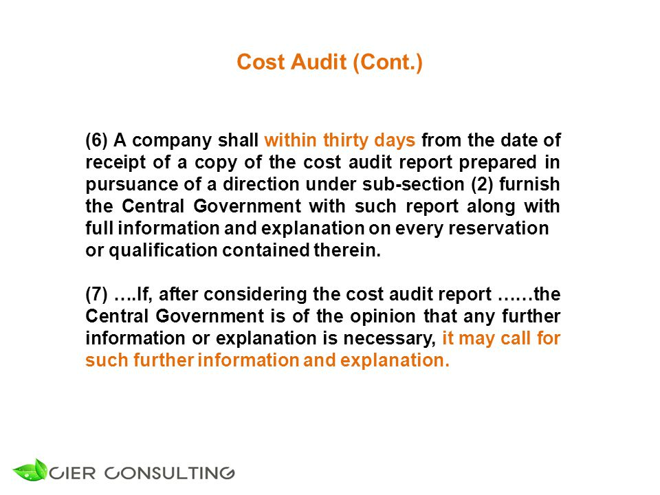 Cost Audit (Cont.) (6) A company shall within thirty days from the date of receipt of a copy of the cost audit report prepared in pursuance of a direction under sub-section (2) furnish the Central Government with such report along with full information and explanation on every reservation or qualification contained therein.