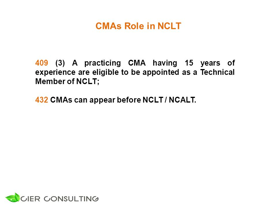 CMAs Role in NCLT 409 (3) A practicing CMA having 15 years of experience are eligible to be appointed as a Technical Member of NCLT; 432 CMAs can appear before NCLT / NCALT.