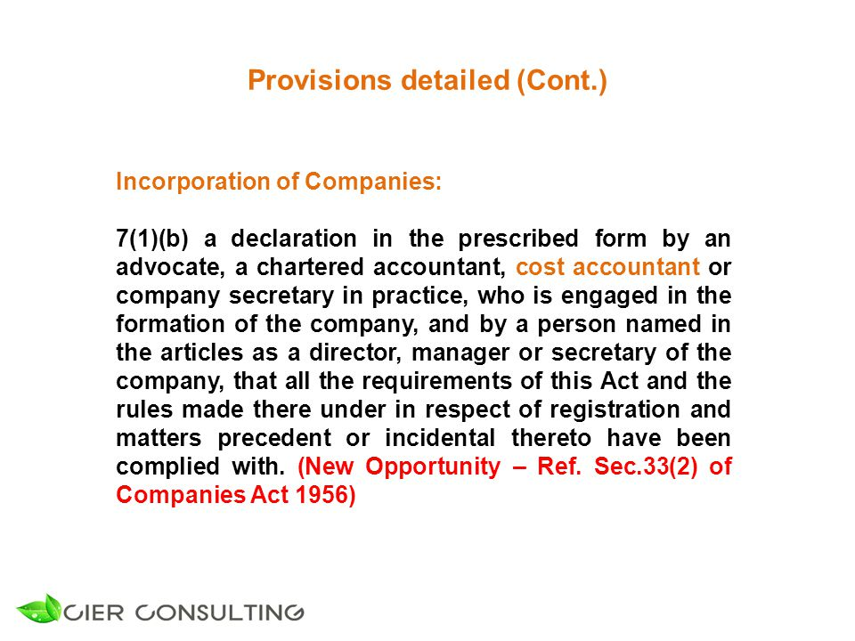 Provisions detailed (Cont.) Incorporation of Companies: 7(1)(b) a declaration in the prescribed form by an advocate, a chartered accountant, cost accountant or company secretary in practice, who is engaged in the formation of the company, and by a person named in the articles as a director, manager or secretary of the company, that all the requirements of this Act and the rules made there under in respect of registration and matters precedent or incidental thereto have been complied with.