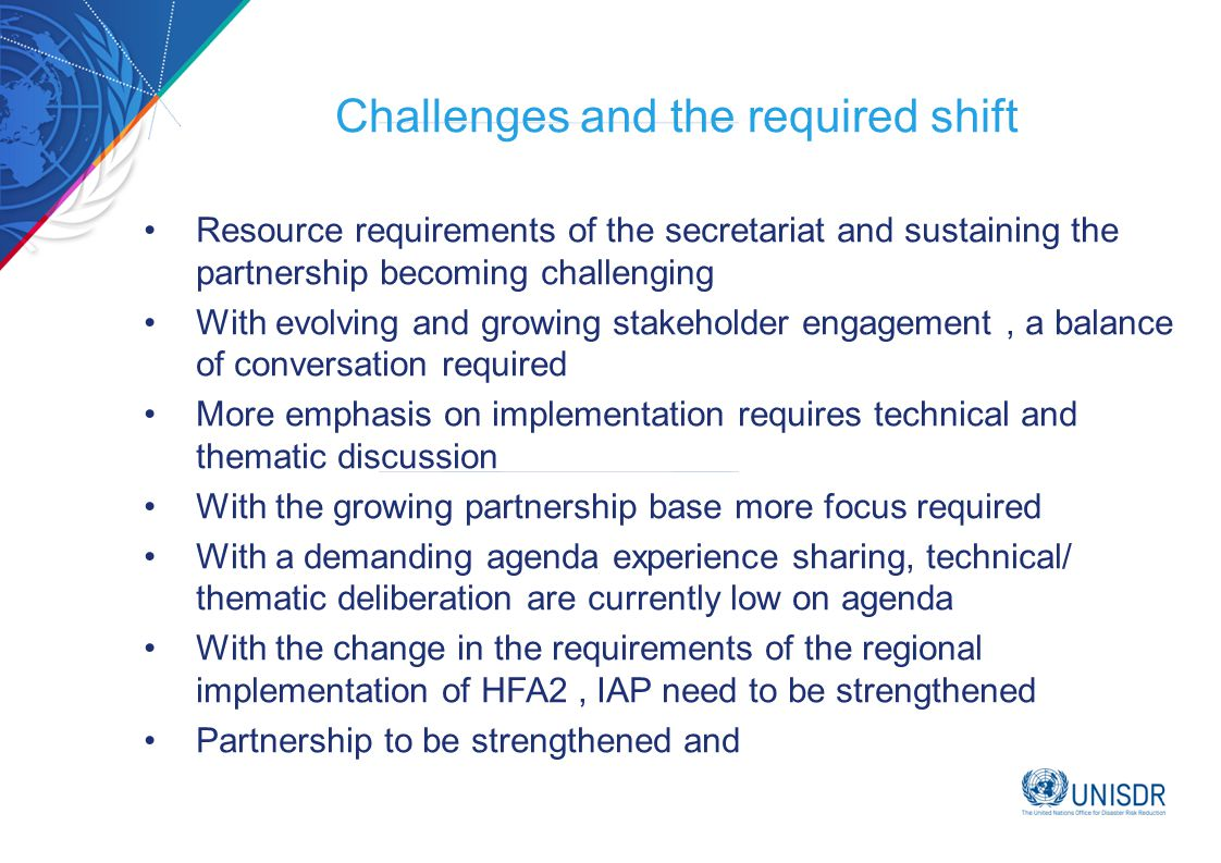 Challenges and the required shift Resource requirements of the secretariat and sustaining the partnership becoming challenging With evolving and growing stakeholder engagement, a balance of conversation required More emphasis on implementation requires technical and thematic discussion With the growing partnership base more focus required With a demanding agenda experience sharing, technical/ thematic deliberation are currently low on agenda With the change in the requirements of the regional implementation of HFA2, IAP need to be strengthened Partnership to be strengthened and